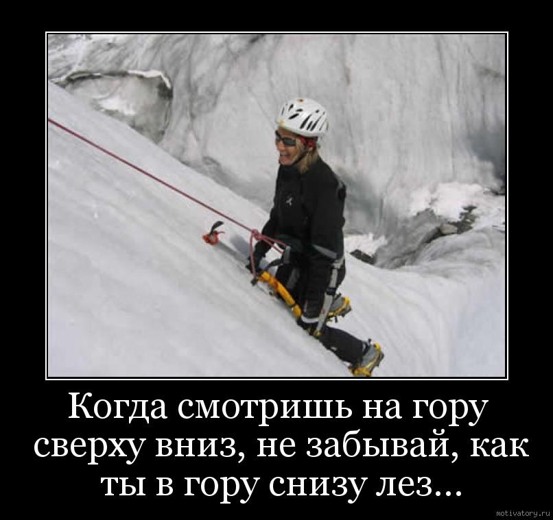 Когда смотришь на гору сверху вниз, не забывай, как ты в гору снизу лез...