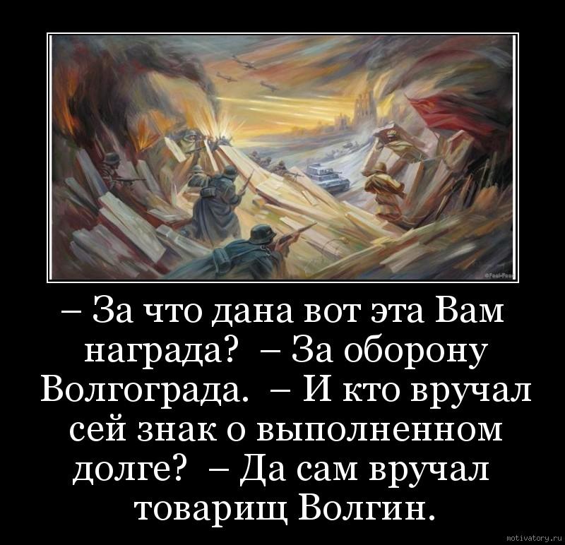 – За что дана вот эта Вам награда?  – За оборону Волгограда.  – И кто вручал сей знак о выполненном долге?  – Да сам вручал  товарищ Волгин.