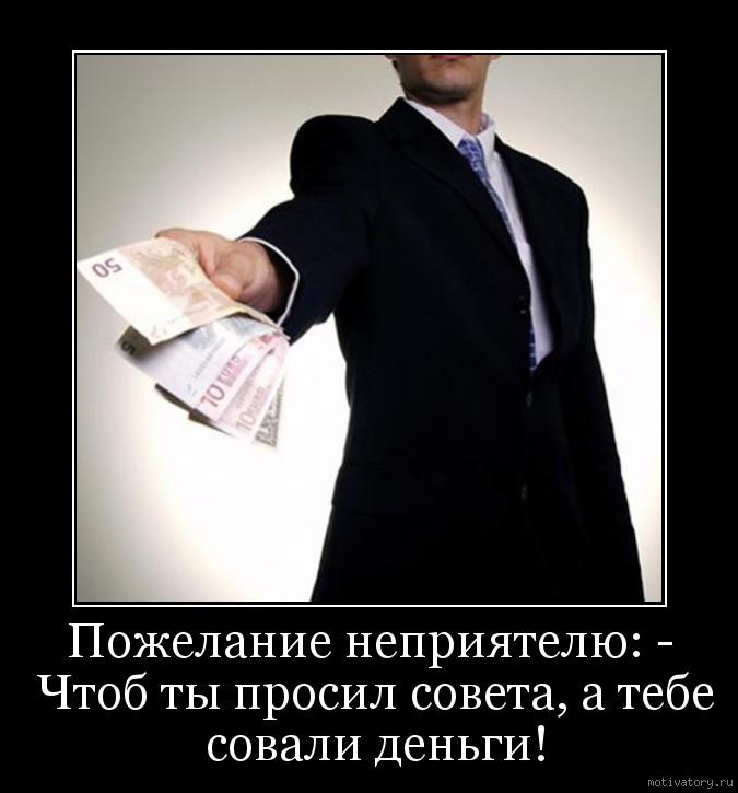 Пожелание неприятелю: - Чтоб ты просил совета, а тебе совали деньги!