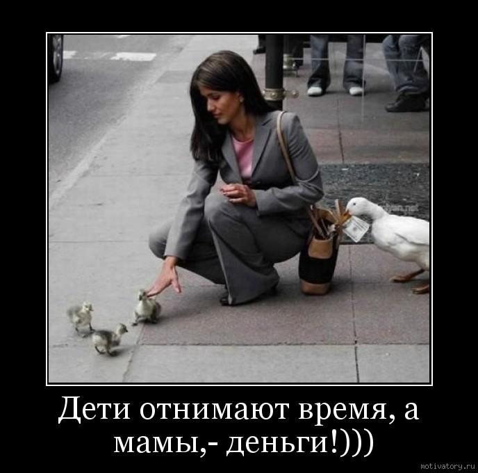 Дети отнимают время, а мамы,- деньги!)))