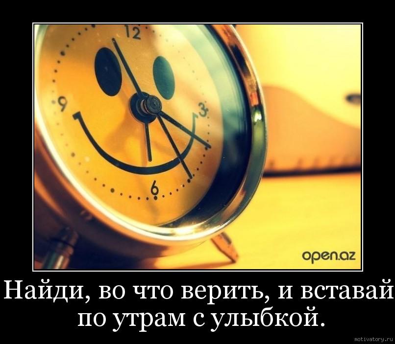 Найди, во что верить, и вставай по утрам с улыбкой.