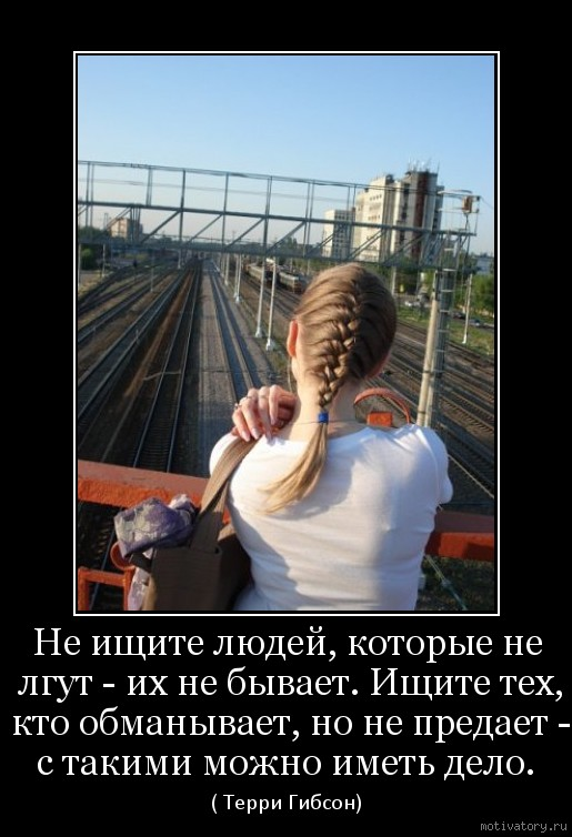 Не ищите людей, которые не лгут - их не бывает. Ищите тех, кто обманывает, но не предает - с такими можно иметь дело.