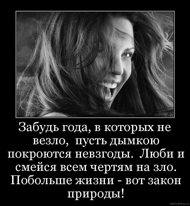 Забудь года, в которых не везло,  пусть дымкою покроются невзгоды.  Люби и смейся всем чертям на зло. Побольше жизни - вот закон природы!