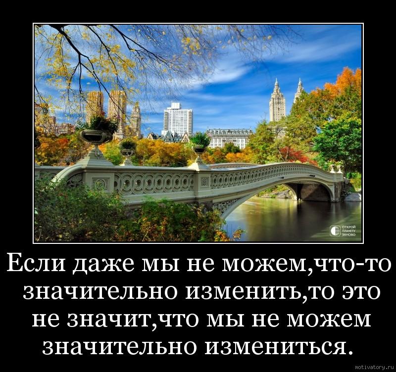 Если даже мы не можем,что-то значительно изменить,то это не значит,что мы не можем значительно измениться.