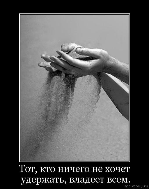 Тот, кто ничего не хочет удержать, владеет всем.