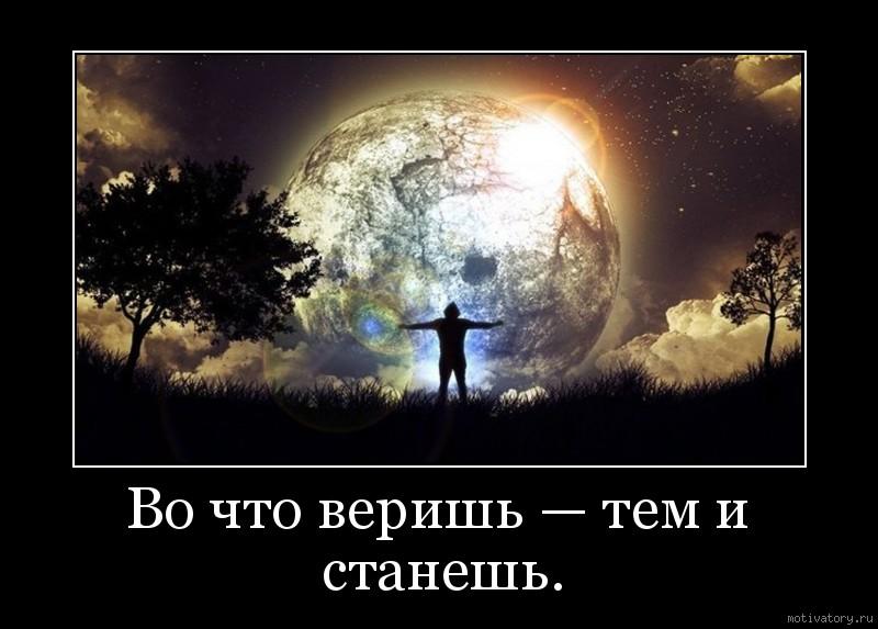 Во что веришь — тем и станешь.