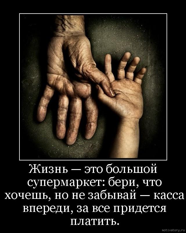 Жизнь — это большой супермаркет: бери, что хочешь, но не забывай — касса впереди, за все придется платить.