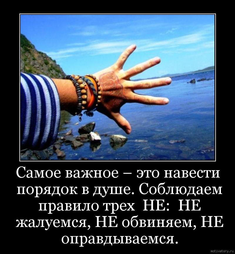 Самое важное – это навести порядок в душе. Соблюдаем правило трех  НЕ:  НЕ жалуемся, НЕ обвиняем, НЕ оправдываемся.