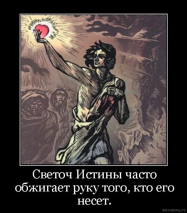 Светоч Истины часто обжигает руку того, кто его несет.