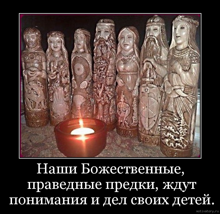 Наши Божественные, праведные предки, ждут понимания и дел своих детей.