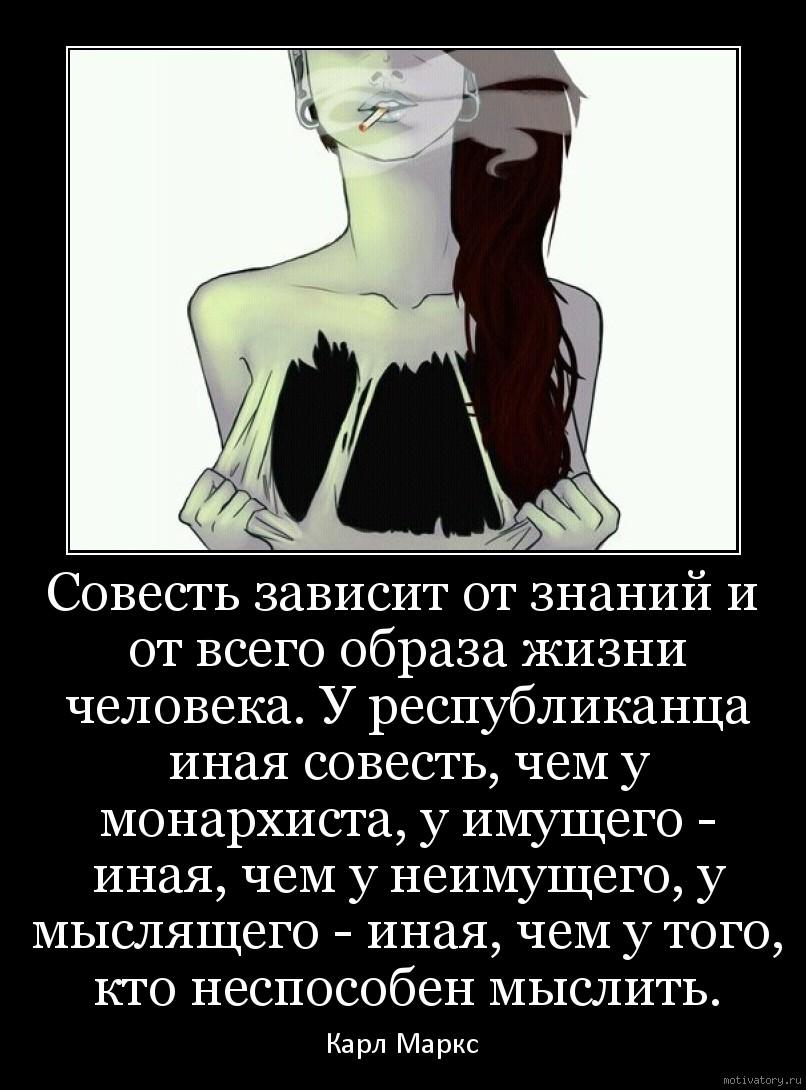 Совесть зависит от знаний и от всего образа жизни человека. У республиканца иная совесть, чем у монархиста, у имущего - иная, чем у неимущего, у мыслящего - иная, чем у того, кто неспособен мыслить.