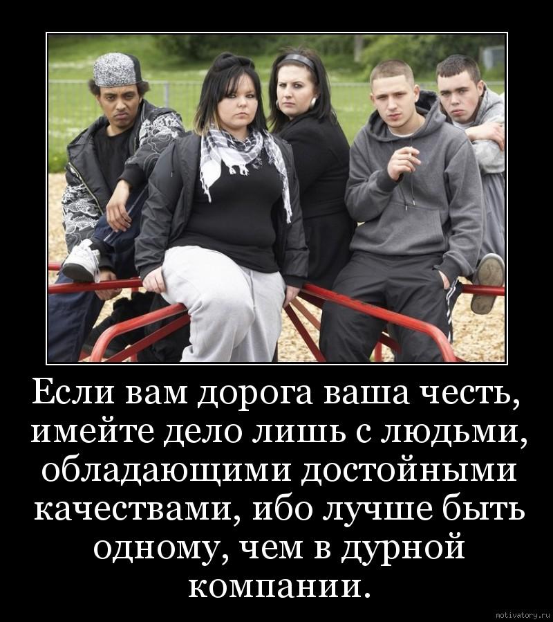 Если вам дорога ваша честь, имейте дело лишь с людьми, обладающими достойными качествами, ибо лучше быть одному, чем в дурной компании.
