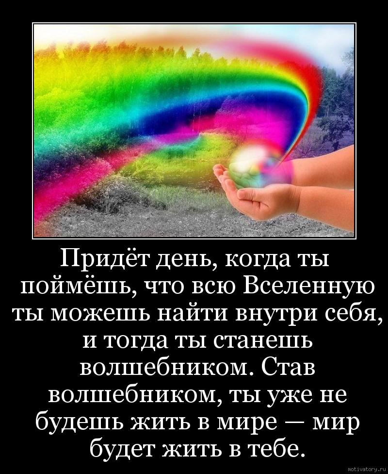Придёт день, когда ты поймёшь, что всю Вселенную ты можешь найти внутри себя, и тогда ты станешь волшебником. Став волшебником, ты уже не будешь жить в мире — мир будет жить в тебе.