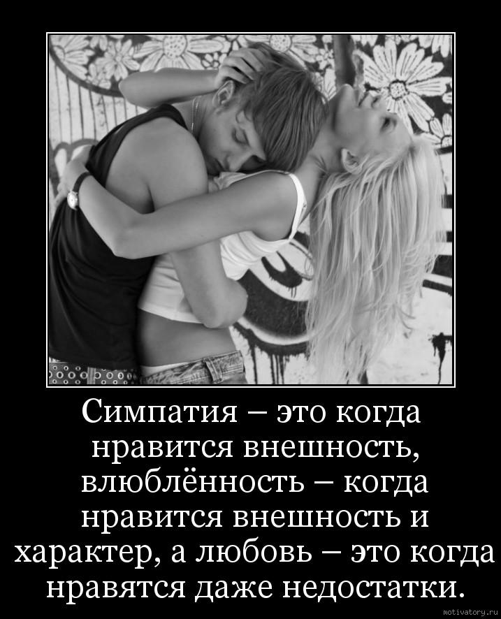 Симпатия – это когда нравится внешность, влюблённость – когда нравится внешность и характер, а любовь – это когда нравятся даже недостатки.