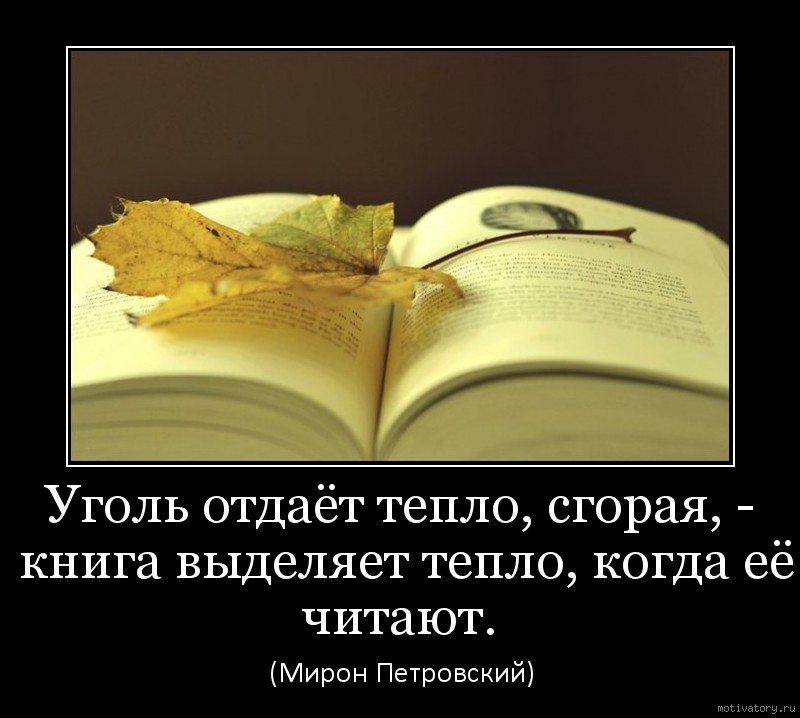 Уголь отдаёт тепло, сгорая, - книга выделяет тепло, когда её читают.