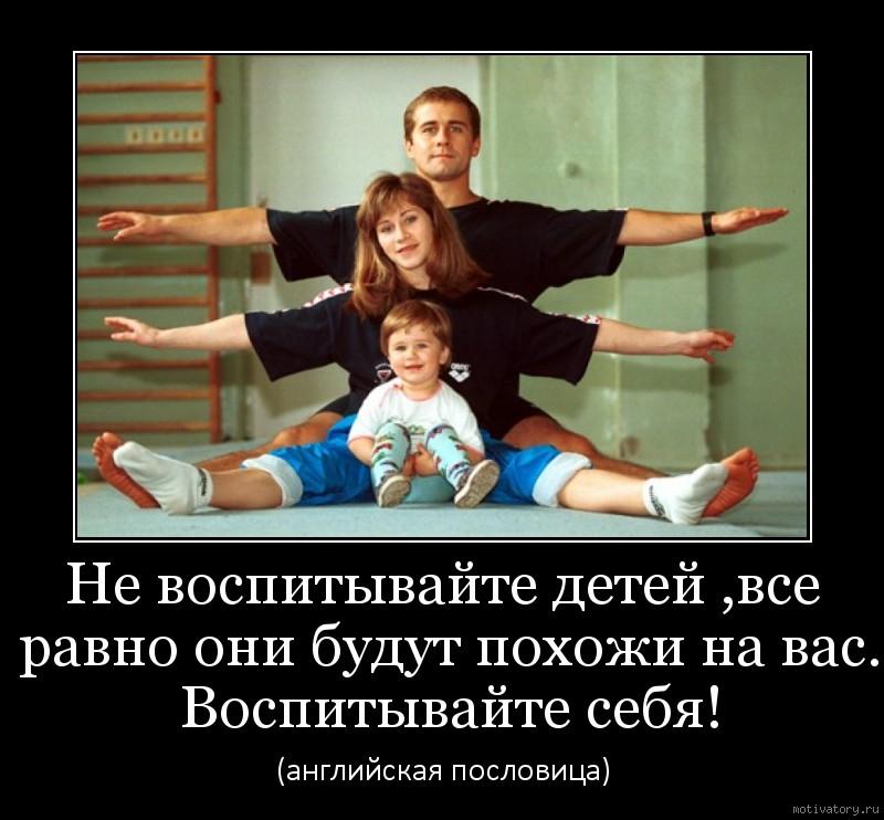 Не воспитывайте детей ,все равно они будут похожи на вас. Воспитывайте себя!