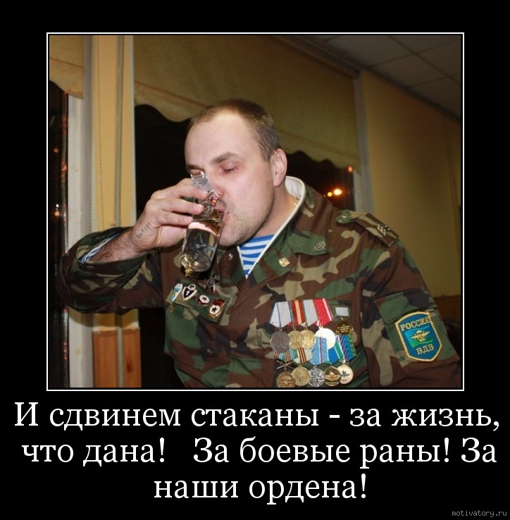 И сдвинем стаканы - за жизнь, что дана!   За боевые раны! За наши ордена!