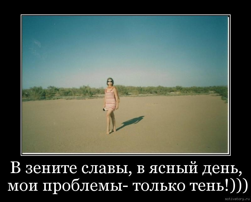 В зените славы, в ясный день, мои проблемы- только тень!)))