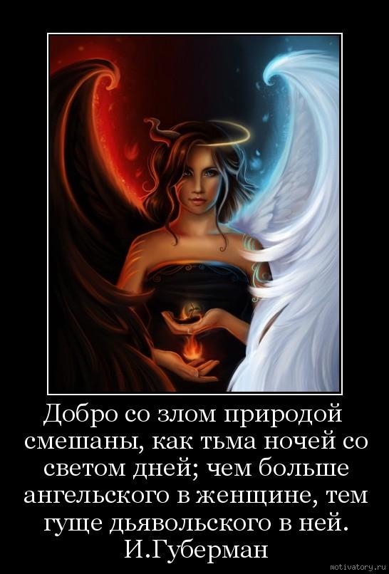 Добро со злом природой смешаны, как тьма ночей со светом дней; чем больше ангельского в женщине, тем гуще дьявольского в ней. И.Губерман