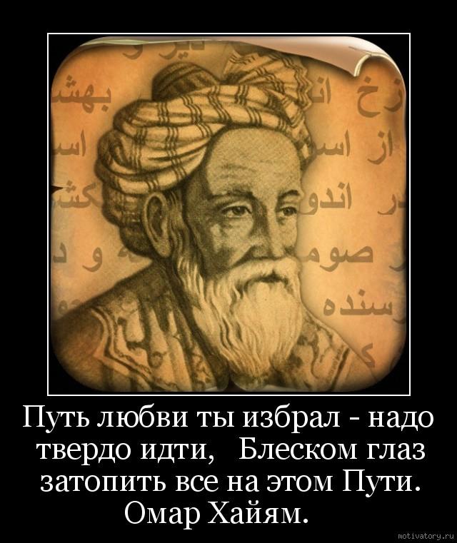 Путь любви ты избрал - надо твердо идти,   Блеском глаз затопить все на этом Пути. Омар Хайям.