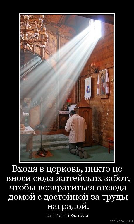 Входя в церковь, никто не вноси сюда житейских забот, чтобы возвратиться отсюда домой с достойной за труды наградой.