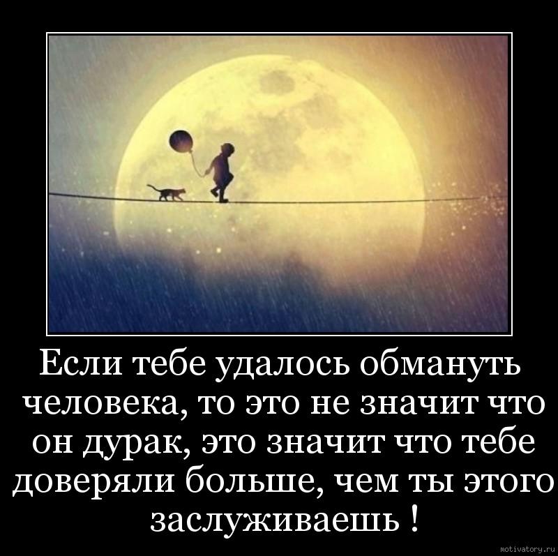 Если тебе удалось обмануть человека, то это не значит что он дурак, это значит что тебе доверяли больше, чем ты этого заслуживаешь !