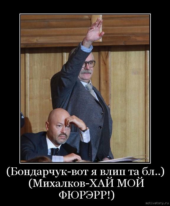(Бондарчук-вот я влип та бл..) (Михалков-ХАЙ МОЙ ФЮРЭРР!)