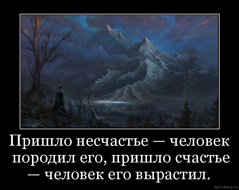 Пришло несчастье — человек породил его, пришло счастье — человек его вырастил.