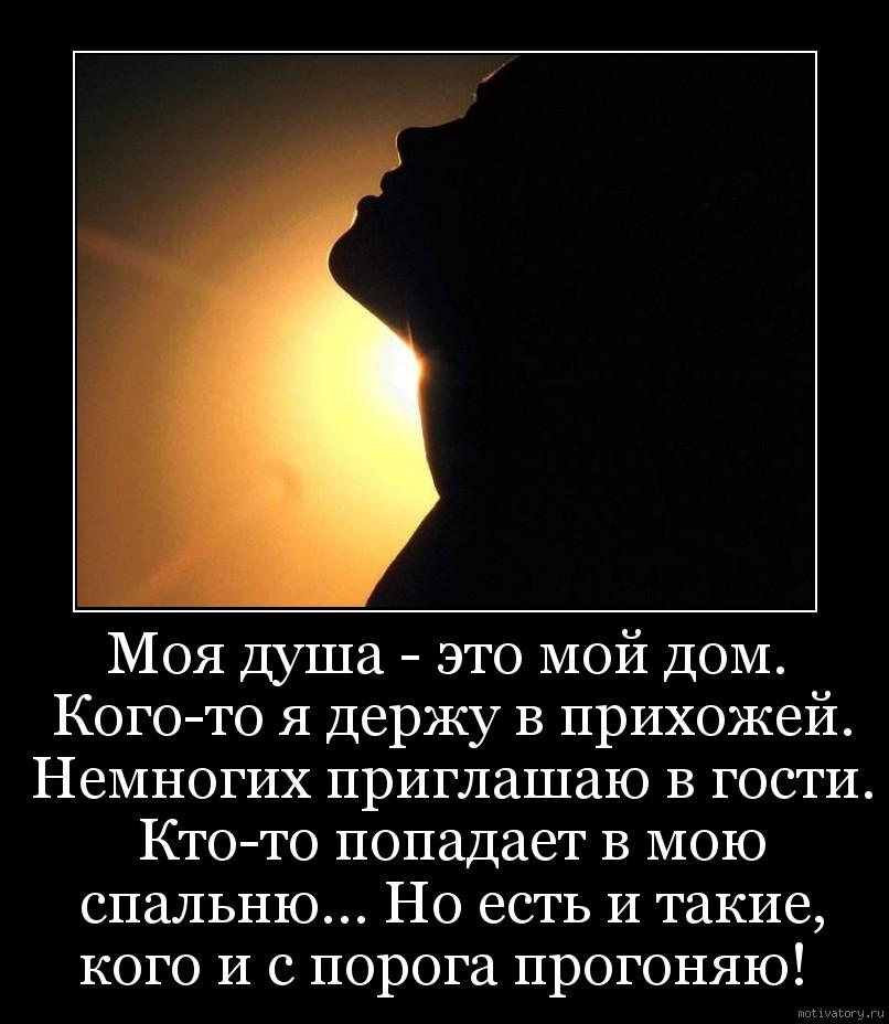 Моя душа - это мой дом. Кого-то я держу в прихожей. Немногих приглашаю в гости. Кто-то попадает в мою спальню… Но есть и такие, кого и с порога прогоняю!