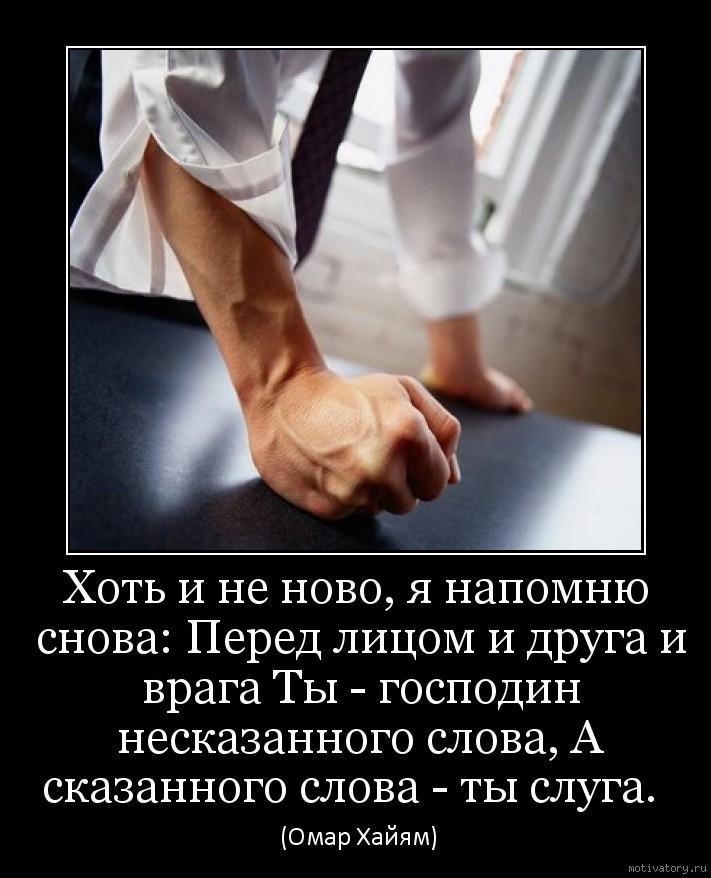 Хоть и не ново, я напомню снова: Перед лицом и друга и врага Ты - господин несказанного слова, А сказанного слова - ты слуга.