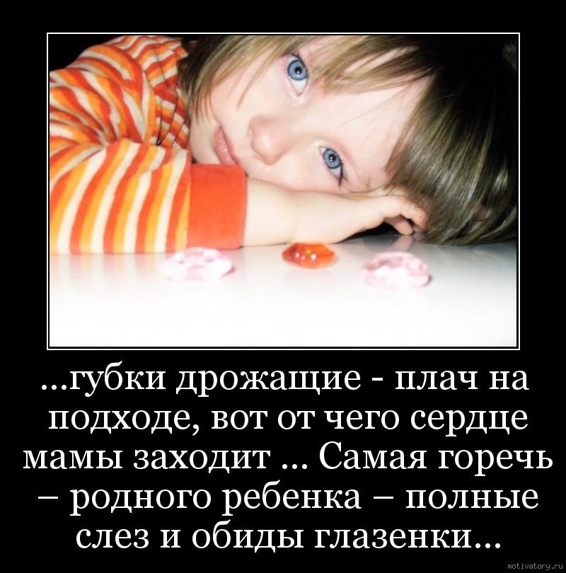 ...губки дрожащие - плач на подходе, вот от чего сердце мамы заходит ... Самая горечь – родного ребенка – полные слез и обиды глазенки...