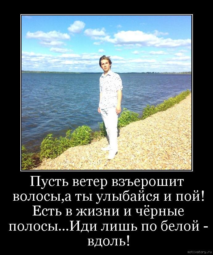 Пусть ветер взъерошит волосы,а ты улыбайся и пой! Есть в жизни и чёрные полосы...Иди лишь по белой - вдоль!