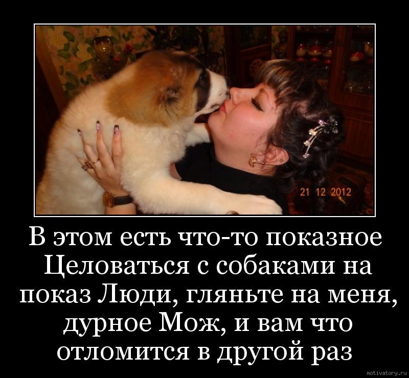 В этом есть что-то показное Целоваться с собаками на показ Люди, гляньте на меня, дурное Мож, и вам что отломится в другой раз