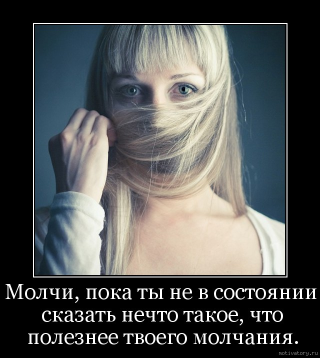 Молчи, пока ты не в состоянии сказать нечто такое, что полезнее твоего молчания.