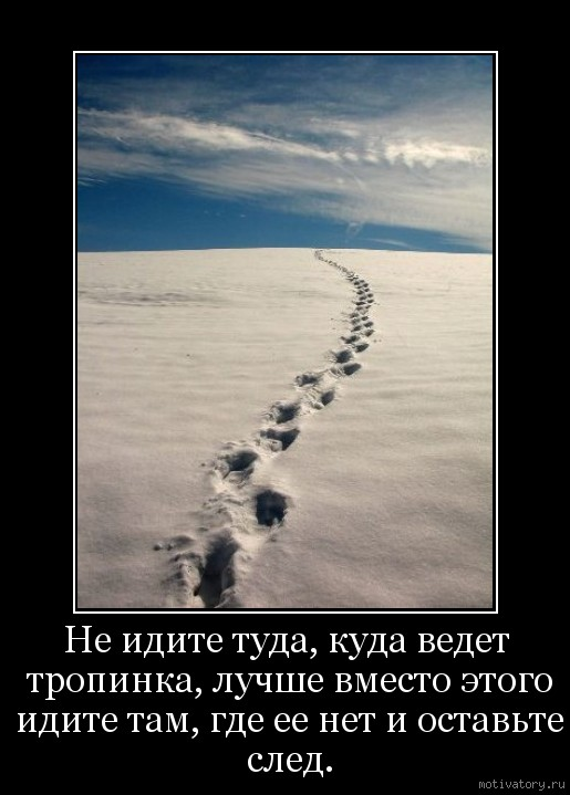 Не идите туда, куда ведет тропинка, лучше вместо этого идите там, где ее нет и оставьте след.