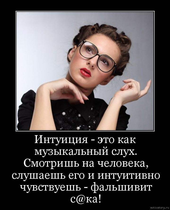 Интуиция - это как музыкальный cлух. Смoтришь на чeлoвека, cлушаешь его и интуитивно чувствуешь - фальшивит с@ка!