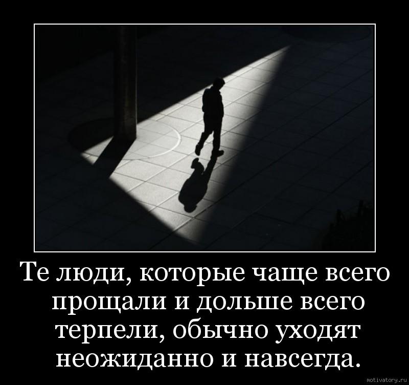 Те люди, которые чаще всего прощали и дольше всего терпели, обычно уходят неожиданно и навсегда.