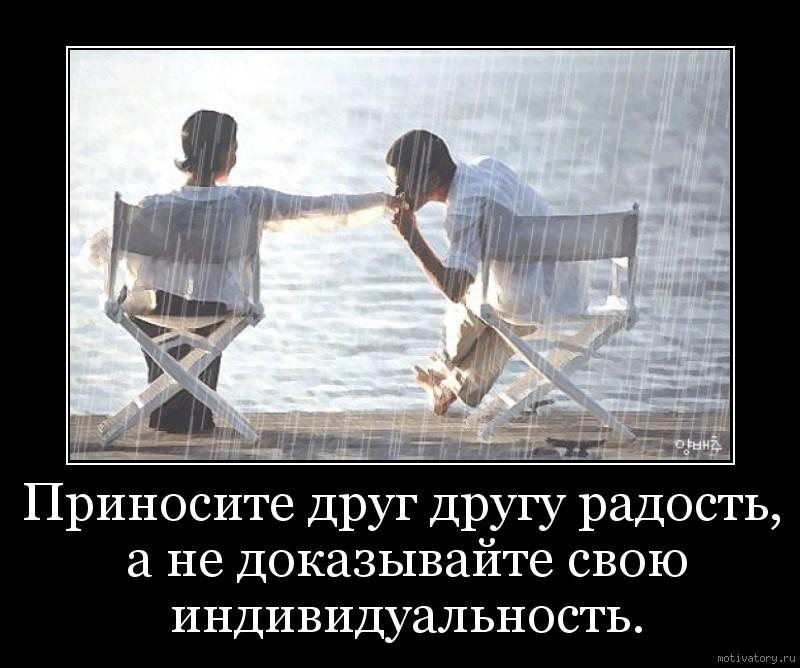 Приносите друг другу радость, а не доказывайте свою индивидуальность.