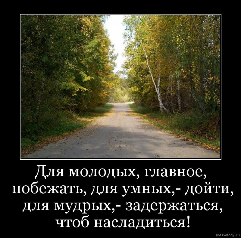Для молодых, главное, побежать, для умных,- дойти, для мудрых,- задержаться, чтоб насладиться!