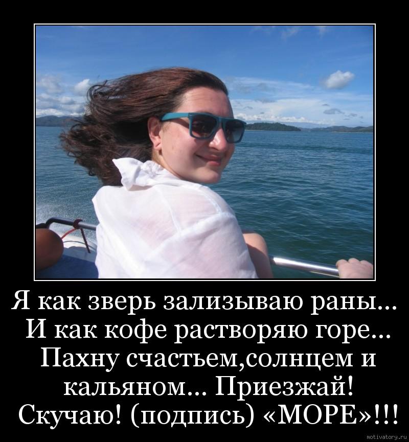 Я как зверь зализываю раны… И как кофе растворяю горе… Пахну счастьем,солнцем и кальяном… Приезжай! Скучаю! (подпись) «МОРЕ»!!!