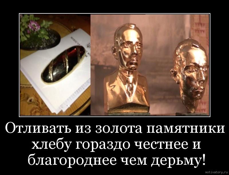 Отливать из золота памятники хлебу гораздо честнее и благороднее чем дерьму!