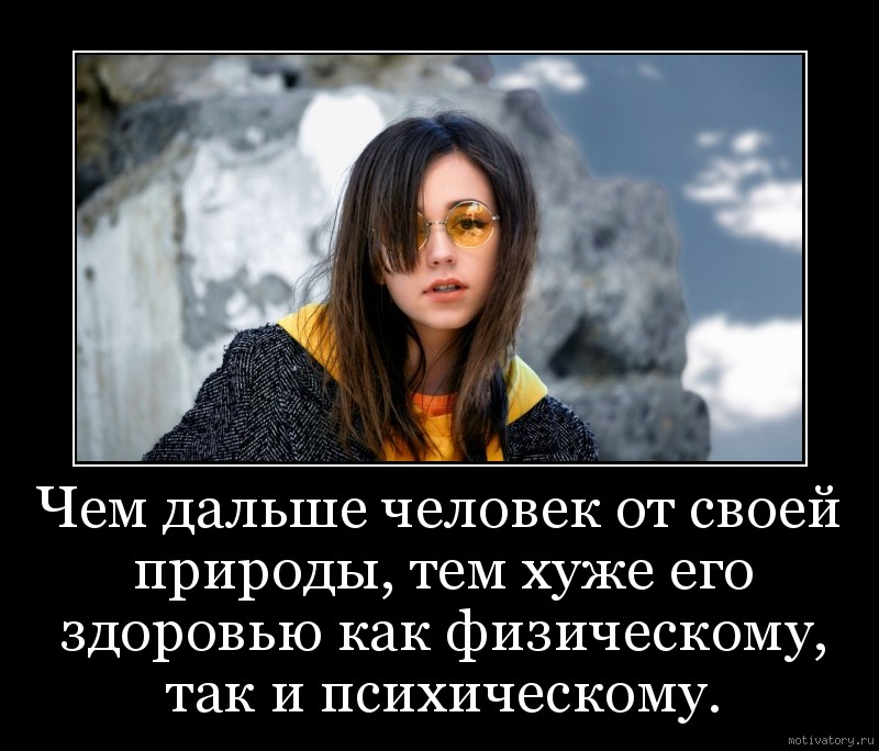 Чем дальше человек от своей природы, тем хуже его здоровью как физическому, так и психическому.