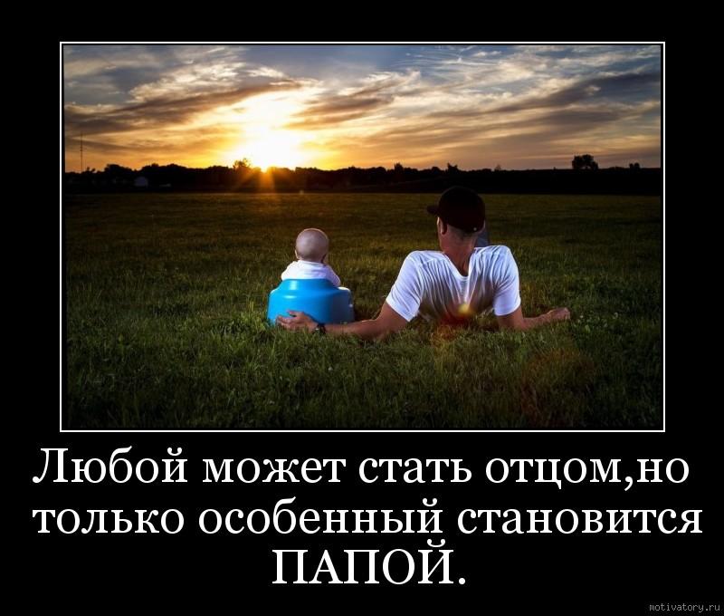 Любой может стать отцом,но только особенный становится ПАПОЙ.