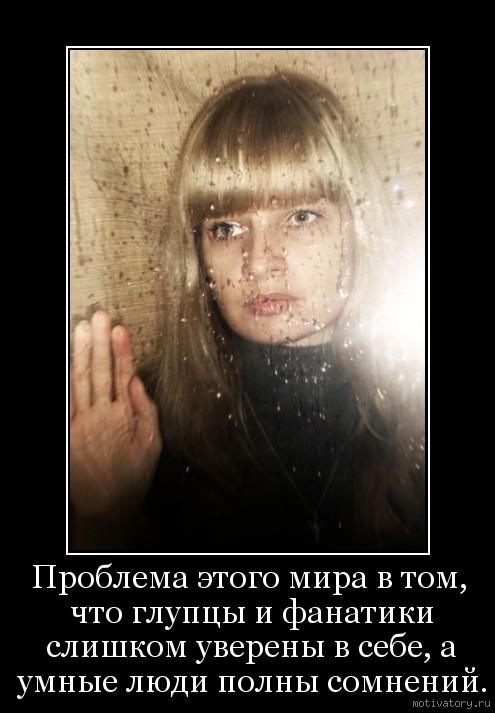 Проблема этого мира в том, что глупцы и фанатики слишком уверены в себе, а умные люди полны сомнений.