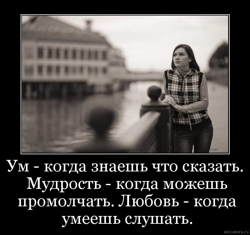 Ум - когда знаешь что сказать. Мудрость - когда можешь промолчать. Любовь - когда умеешь слушать.