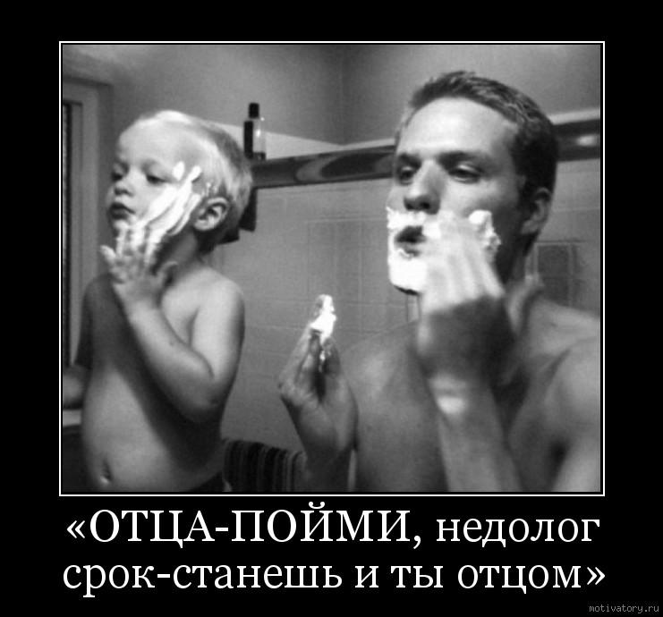 «ОТЦА-ПОЙМИ, недолог срок-станешь и ты отцом»