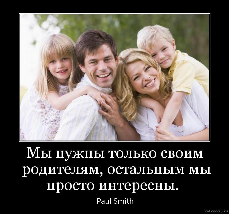 Мы нужны только своим родителям, остальным мы просто интересны.
