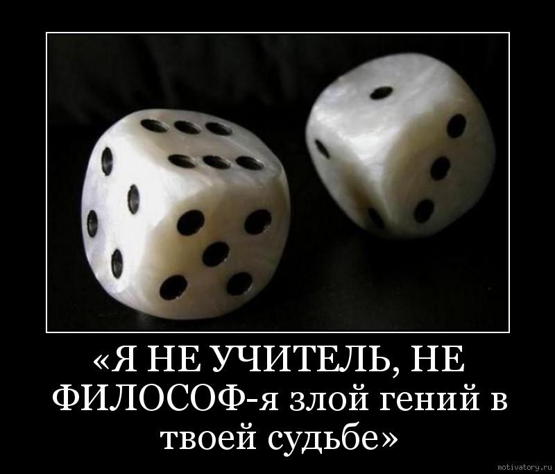 «Я НЕ УЧИТЕЛЬ, НЕ ФИЛОСОФ-я злой гений в твоей судьбе»