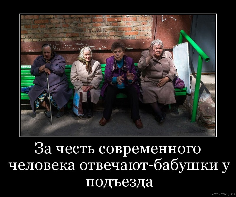 За честь современного человека отвечают-бабушки у подъезда
