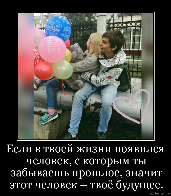 Если в твоей жизни появился человек, с которым ты забываешь прошлое, значит этот человек – твоё будущее.